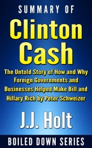 Summary of Clinton Cash: The Untold Story of How and Why Foreign Governments and Businesses Helped Make Bill and Hillary Rich by Peter Schweizer ebook by J.J. Holt