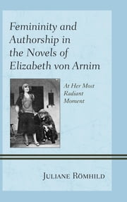 Femininity and Authorship in the Novels of Elizabeth von Arnim - At Her Most Radiant Moment ebook by Juliane Römhild