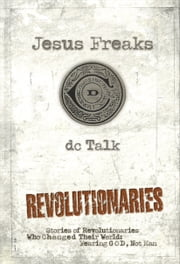 Jesus Freaks: Revolutionaries - Stories of Revolutionaries Who Changed Their World: Fearing God, Not Man ebook by DC Talk