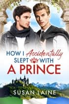 How I Accidentally Slept With a Prince ebook by Susan Laine