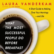 What the Most Successful People Do Before Breakfast - A Short Guide to Making Over Your Mornings-and Life (Intl Ed) audiobook by Laura Vanderkam