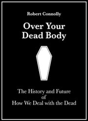Over Your Dead Body: The History And Future Of How We Deal With The Dead ebook by Robert Connolly