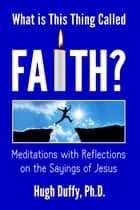 What is This Thing Called Faith? - Meditations with Reflections on the Sayings of Jesus ebook by Hugh Duffy