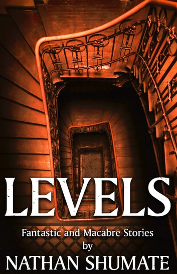Levels: Fantastic and Macabre Stories ebook by Nathan Shumate