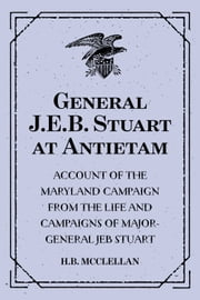 General J.E.B. Stuart at Antietam: Account of the Maryland Campaign from The Life and Campaigns of Major-General JEB Stuart ebook by H.B. McClellan