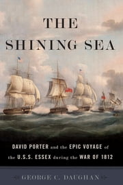 The Shining Sea - David Porter and the Epic Voyage of the U.S.S. Essex during the War of 1812 ebook by George C. Daughan