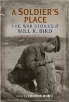 A Soldier's Place - The War Stories of Will R. Bird ebook by Will R. Bird, Thomas Hood