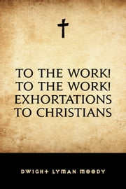 To The Work! To The Work! Exhortations to Christians ebook by Dwight Lyman Moody