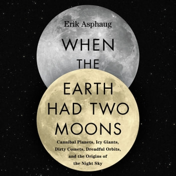 When the Earth Had Two Moons - Cannibal Planets, Icy Giants, Dirty Comets, Dreadful Orbits, and the Origins of the Night Sky audiobook by Erik Asphaug