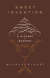 Sweet Invention - A History of Dessert ebook by Michael Krondl