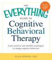 The Everything Guide to Cognitive Behavioral Therapy - Learn Positive and Mindful Techniques to Change Negative Behaviors ebook by Ellen Bowers