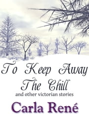 To Keep Away The Chill (and other victorian stories) ebook by Carla René