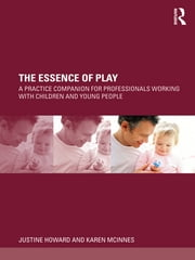 The Essence of Play - A Practice Companion for Professionals Working with Children and Young People ebook by Justine Howard,Karen McInnes
