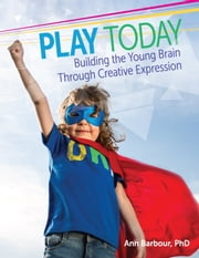 Play Today - Building the Young Brain Through Creative Expression ebook by Ann Barbour