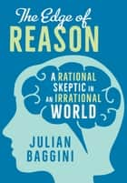 The Edge of Reason - A Rational Skeptic in an Irrational World ebook by Julian Baggini