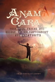 Anam Cara: Your Soul Friend and Bridge to Enlightenment and Creativity ebook by Glenville Ashby