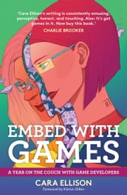 Embed With Games - A Year on the Couch with Game Developers ebook by Cara Ellison,Kieron Gillen