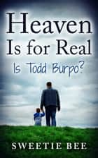 Heaven is for Real Is Todd Burpo? ebook by Sweetie Bee
