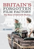 Britain's Forgotten Film Factory ebook by Ed Harris