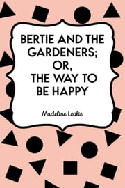 Bertie and the Gardeners; or, The Way to be Happy ebook by Madeline Leslie