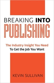 Breaking Into Publishing: The Industry Insight You Need To Get the Job You Want ebook by Kevin Sullivan
