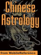 Chinese Astrology: Understand Personality Trends And Discover Compatibility With Other Signs In Love, Business And Partnership (Mobi Health) ebook by MobileReference