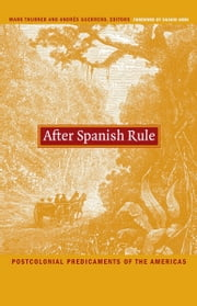 After Spanish Rule - Postcolonial Predicaments of the Americas ebook by Walter D. Mignolo,Irene Silverblatt,Sonia Saldívar-Hull,Shahid Amin,Mark Thurner,Andrés Guerrero