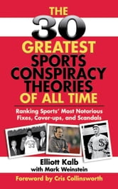 The 30 Greatest Sports Conspiracy Theories of All-Time - Ranking Sports' Most Notorious Fixes, Cover-ups, and Scandals ebook by Elliott Kalb