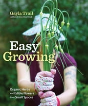 Easy Growing - Organic Herbs and Edible Flowers from Small Spaces ebook by Gayla Trail