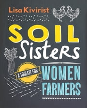 Soil Sisters - A Toolkit for Women Farmers ebook by Lisa Kivirist