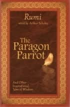 The Paragon Parrot - And Other Inspirational Tales of Wisdom ebook by Rumi