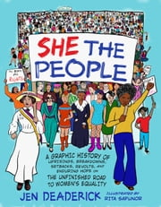 She the People - A Graphic History of Uprisings, Breakdowns, Setbacks, Revolts, and Enduring Hope on the Unfinished Road to Women's Equality ebook by Jen Deaderick, Rita Sapunor