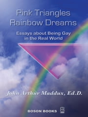 Pink Triangles and Rainbow Dreams:Essays About Being Gay in the Real World ebook by John Arthur Maddux, Ph.D.