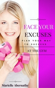 Face Your Excuses: Plan your way to success at the gym ebook by Marielle Abernathy