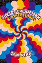 The Ice Cream Man and Other Stories ebook by Sam Pink