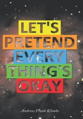Let's Pretend Everything's Okay ebook by Andrew Frank Klimko