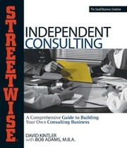 Streetwise Independent Consulting: Your Comprehensive Guide to Building Your Own Consulting Business ebook by David Kintler,Bob Adams