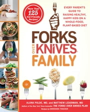 Forks Over Knives Family - Every Parent's Guide to Raising Healthy, Happy Kids on a Whole-Food, Plant-Based Diet ebook by Alona Pulde, M.D.,Matthew Lederman, M.D.