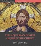 The Aquarian Gospel of Jesus the Christ ebook by Levi H. Dowling