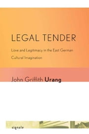Legal Tender - Love and Legitimacy in the East German Cultural Imagination ebook by John Griffith Urang
