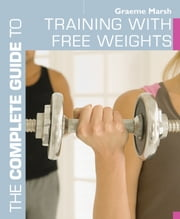 The Complete Guide to Training with Free Weights ebook by Graeme Marsh