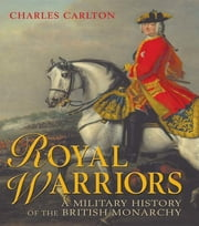 Royal Warriors - A Military History of the British Monarchy ebook by Charles Carlton