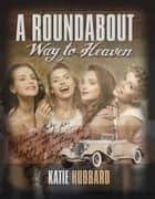 A Roundabout Way to Heaven ebook by Katie Hubbard