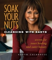 Soak Your Nuts: Cleansing with Karyn ebook by Karyn Calabrese