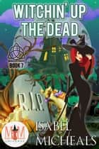 Witchin' Up the Dead: Magic and Mayhem Universe - Magick and Chaos, #7 ebook by