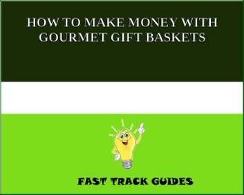 HOW TO MAKE MONEY WITH GOURMET GIFT BASKETS eBook by Alexey