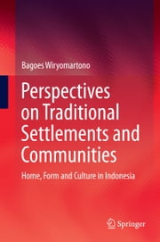 Perspectives on Traditional Settlements and Communities - Home, Form and Culture in Indonesia ebook by Bagoes Wiryomartono