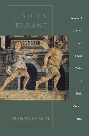 Ladies Errant - Wayward Women and Social Order in Early Modern Italy ebook by Deanna Shemek