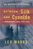 Between Silk and Cyanide - A Codemaker's War, 1941-1945 ebook by Leo Marks