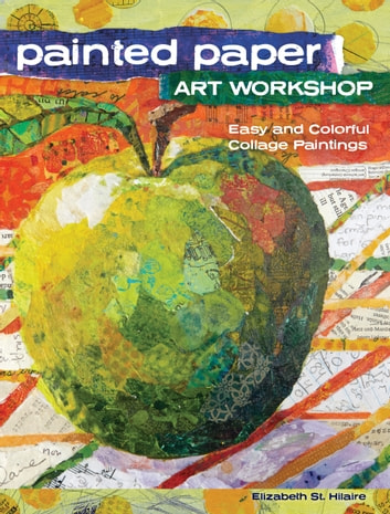 Painted Paper Art Workshop - Easy and Colorful Collage Paintings ebook by Elizabeth St. Hilaire